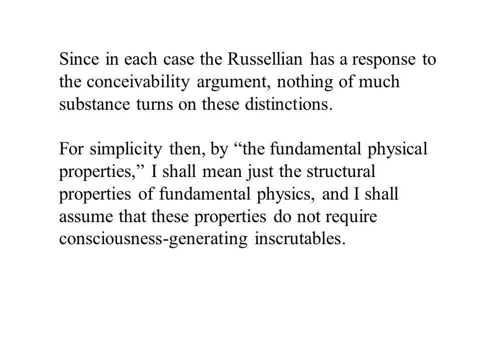 Since in each case the Russellian has a response to the conceivability argument, nothing of much substance turns on these distinctions.