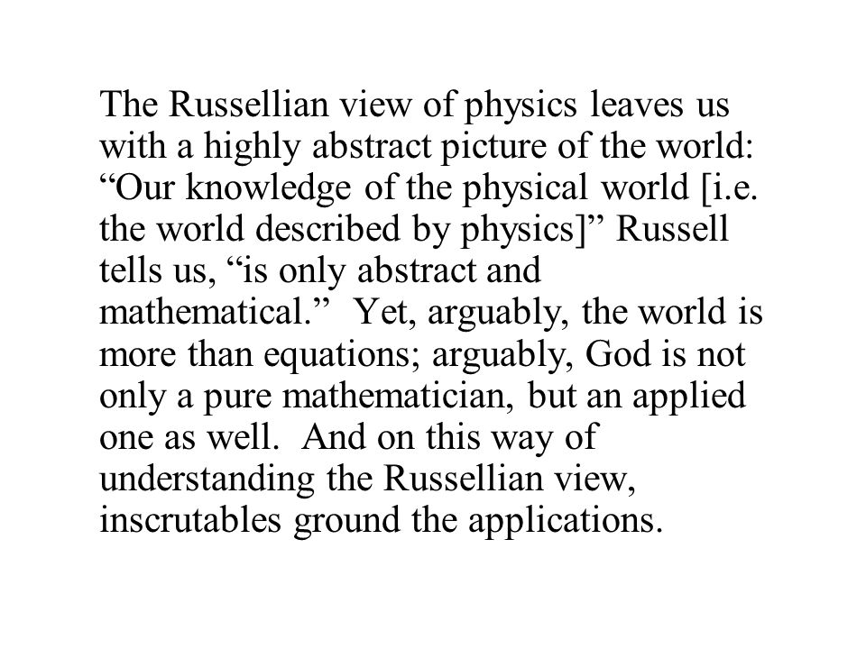 The Russellian view of physics leaves us with a highly abstract picture of the world: Our knowledge of the physical world [i.e.