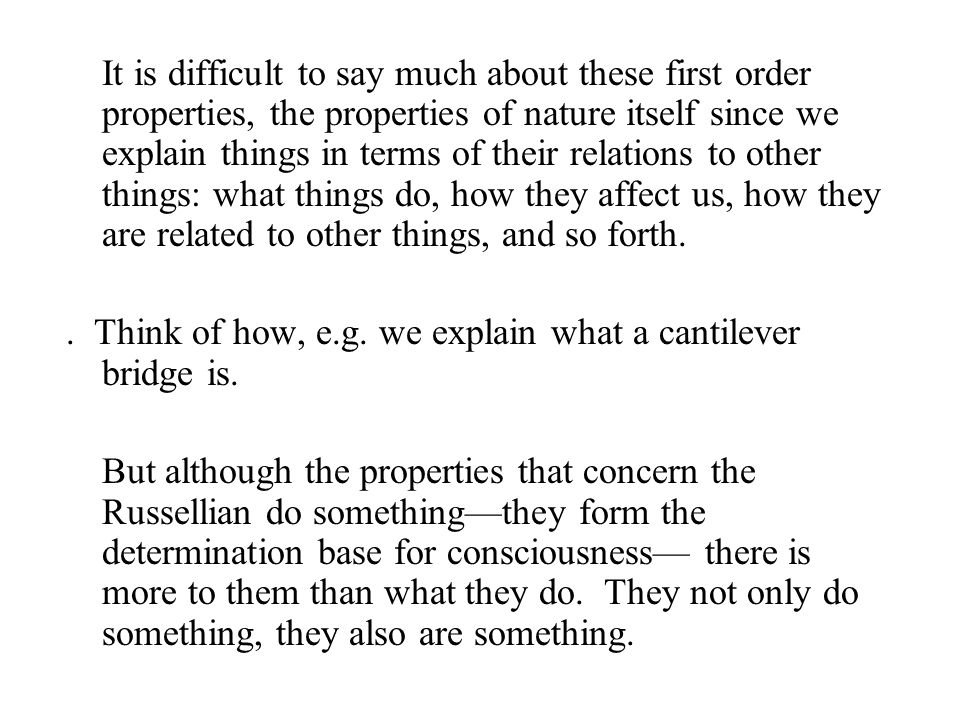 It is difficult to say much about these first order properties, the properties of nature itself since we explain things in terms of their relations to other things: what things do, how they affect us, how they are related to other things, and so forth..