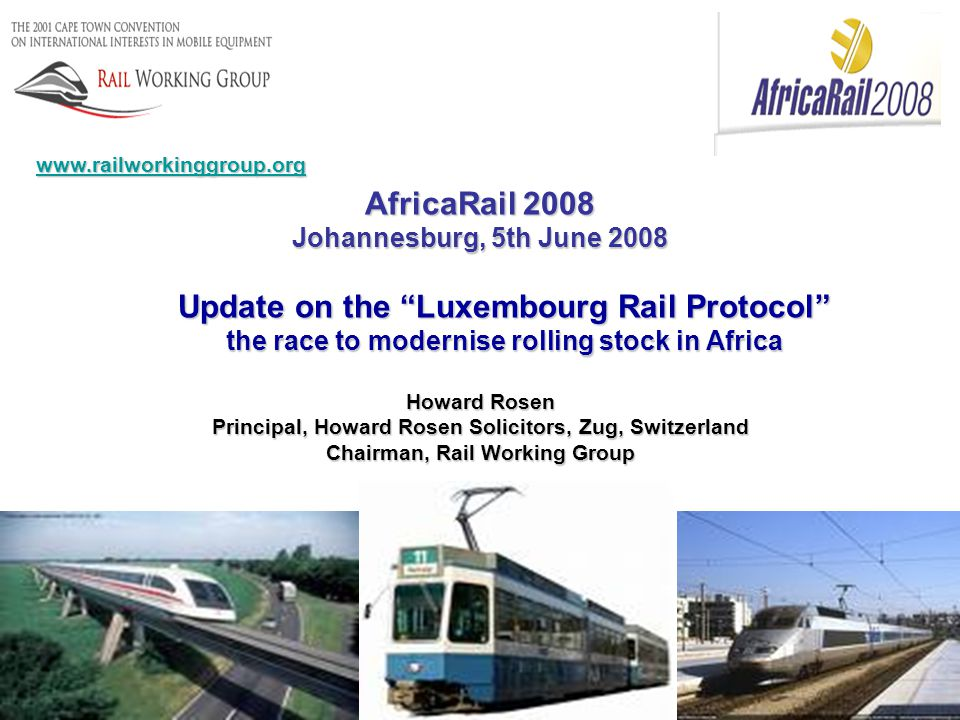 AfricaRail 2008 Johannesburg, 5th June 2008 Update on the Luxembourg Rail Protocol the race to modernise rolling stock in Africa Howard Rosen Principal, Howard Rosen Solicitors, Zug, Switzerland Chairman, Rail Working Group www.railworkinggroup.org