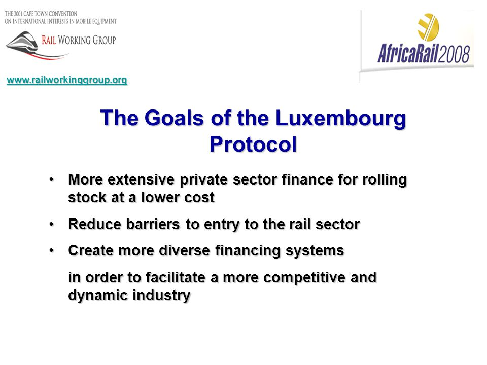 www.railworkinggroup.org The Goals of the Luxembourg Protocol More extensive private sector finance for rolling stock at a lower costMore extensive private sector finance for rolling stock at a lower cost Reduce barriers to entry to the rail sectorReduce barriers to entry to the rail sector Create more diverse financing systemsCreate more diverse financing systems in order to facilitate a more competitive and dynamic industry