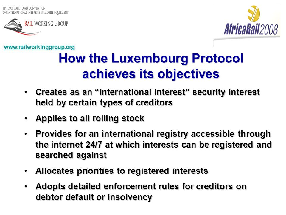 www.railworkinggroup.org How the Luxembourg Protocol achieves its objectives Creates as an International Interest security interest held by certain types of creditorsCreates as an International Interest security interest held by certain types of creditors Applies to all rolling stockApplies to all rolling stock Provides for an international registry accessible through the internet 24/7 at which interests can be registered and searched againstProvides for an international registry accessible through the internet 24/7 at which interests can be registered and searched against Allocates priorities to registered interestsAllocates priorities to registered interests Adopts detailed enforcement rules for creditors on debtor default or insolvencyAdopts detailed enforcement rules for creditors on debtor default or insolvency