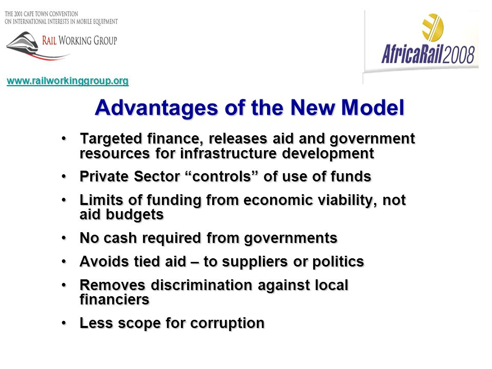 Targeted finance, releases aid and government resources for infrastructure developmentTargeted finance, releases aid and government resources for infrastructure development Private Sector controls of use of fundsPrivate Sector controls of use of funds Limits of funding from economic viability, not aid budgetsLimits of funding from economic viability, not aid budgets No cash required from governmentsNo cash required from governments Avoids tied aid – to suppliers or politicsAvoids tied aid – to suppliers or politics Removes discrimination against local financiersRemoves discrimination against local financiers Less scope for corruptionLess scope for corruption Advantages of the New Model www.railworkinggroup.org