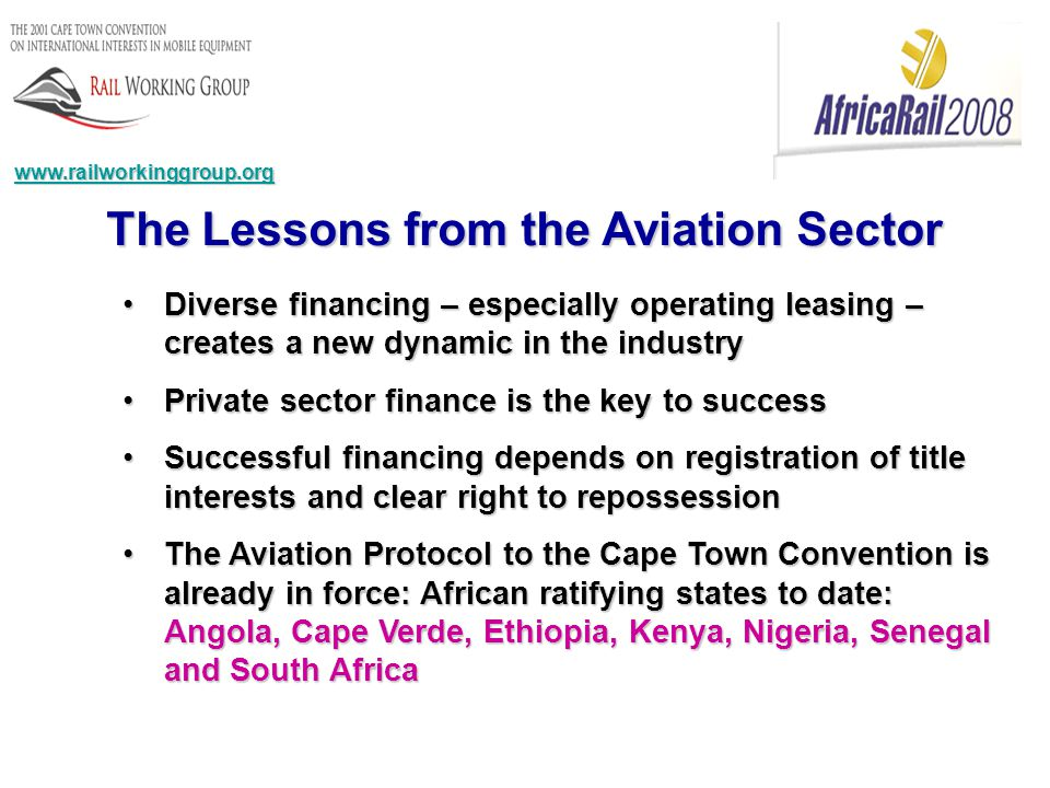 The Lessons from the Aviation Sector Diverse financing – especially operating leasing – creates a new dynamic in the industryDiverse financing – especially operating leasing – creates a new dynamic in the industry Private sector finance is the key to successPrivate sector finance is the key to success Successful financing depends on registration of title interests and clear right to repossessionSuccessful financing depends on registration of title interests and clear right to repossession The Aviation Protocol to the Cape Town Convention is already in force: African ratifying states to date: Angola, Cape Verde, Ethiopia, Kenya, Nigeria, Senegal and South AfricaThe Aviation Protocol to the Cape Town Convention is already in force: African ratifying states to date: Angola, Cape Verde, Ethiopia, Kenya, Nigeria, Senegal and South Africa