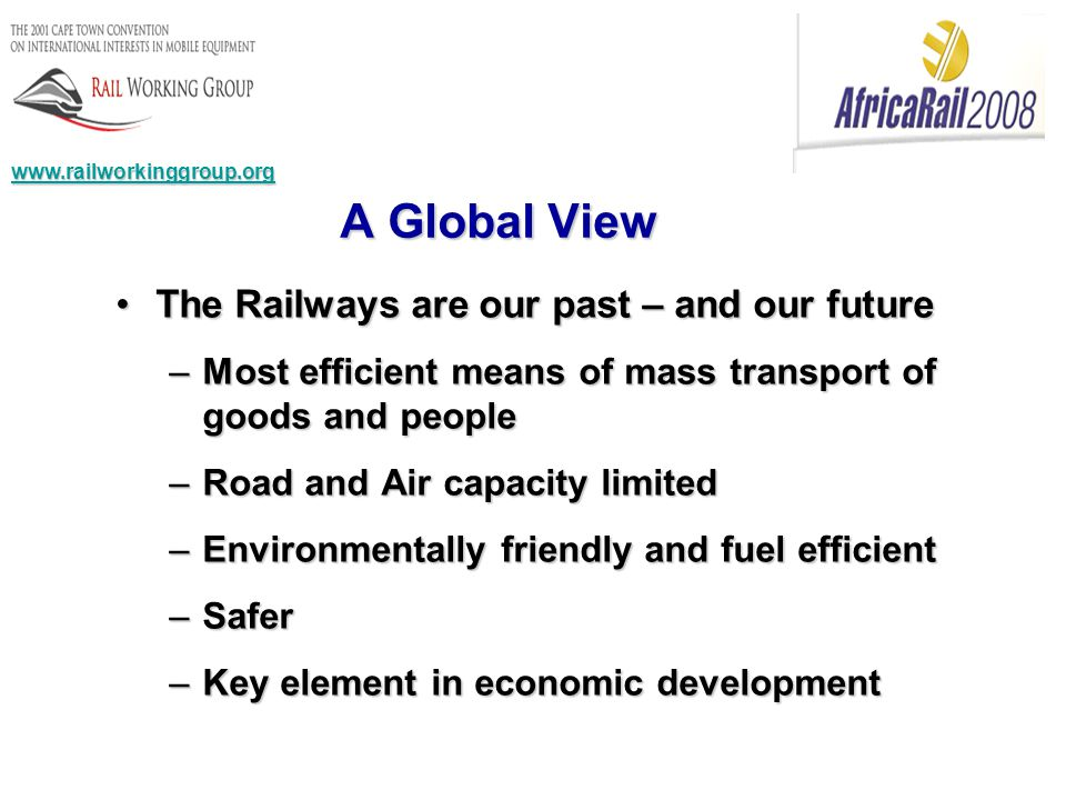 www.railworkinggroup.org What the rail industry needs to do Actively support the work of UNIDROIT and the RWGActively support the work of UNIDROIT and the RWG Educate itself – seminars and articlesEducate itself – seminars and articles Create universal identification systemsCreate universal identification systems Press governments to sign and ratify the Cape Town Convention and Luxembourg Protocol (with the right options)Press governments to sign and ratify the Cape Town Convention and Luxembourg Protocol (with the right options) Be creativeBe creative