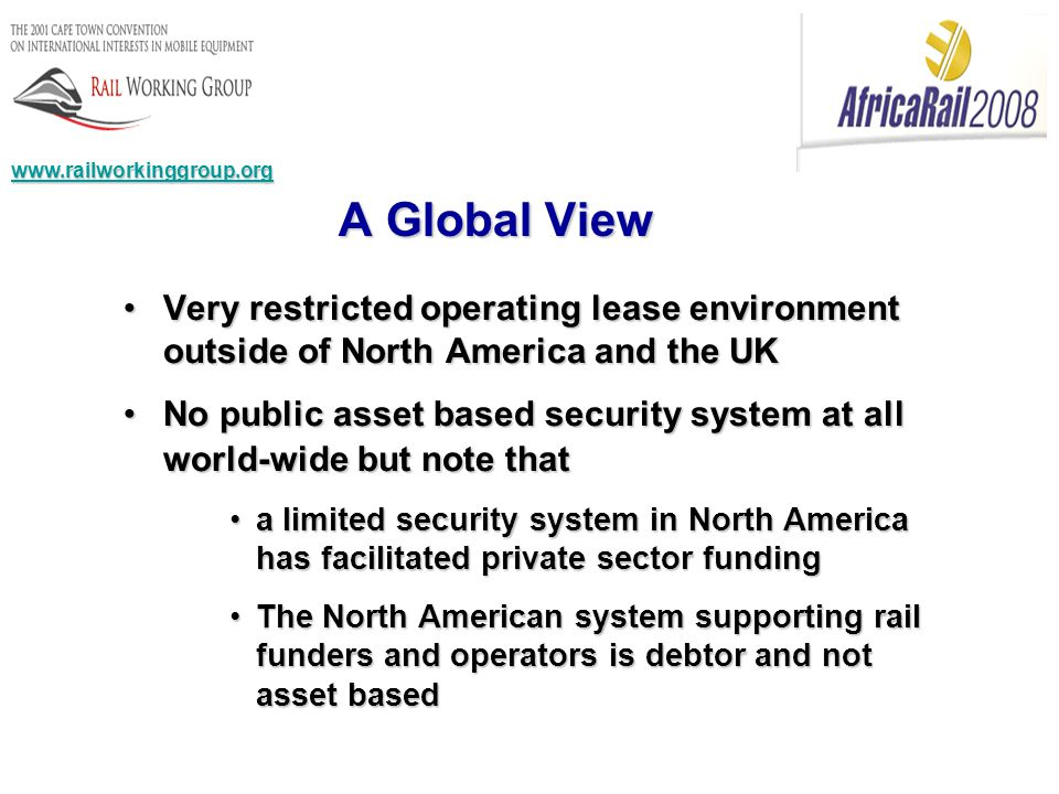 Very restricted operating lease environment outside of North America and the UKVery restricted operating lease environment outside of North America and the UK No public asset based security system at all world-wide but note thatNo public asset based security system at all world-wide but note that a limited security system in North America has facilitated private sector fundinga limited security system in North America has facilitated private sector funding The North American system supporting rail funders and operators is debtor and not asset basedThe North American system supporting rail funders and operators is debtor and not asset based A Global View www.railworkinggroup.org