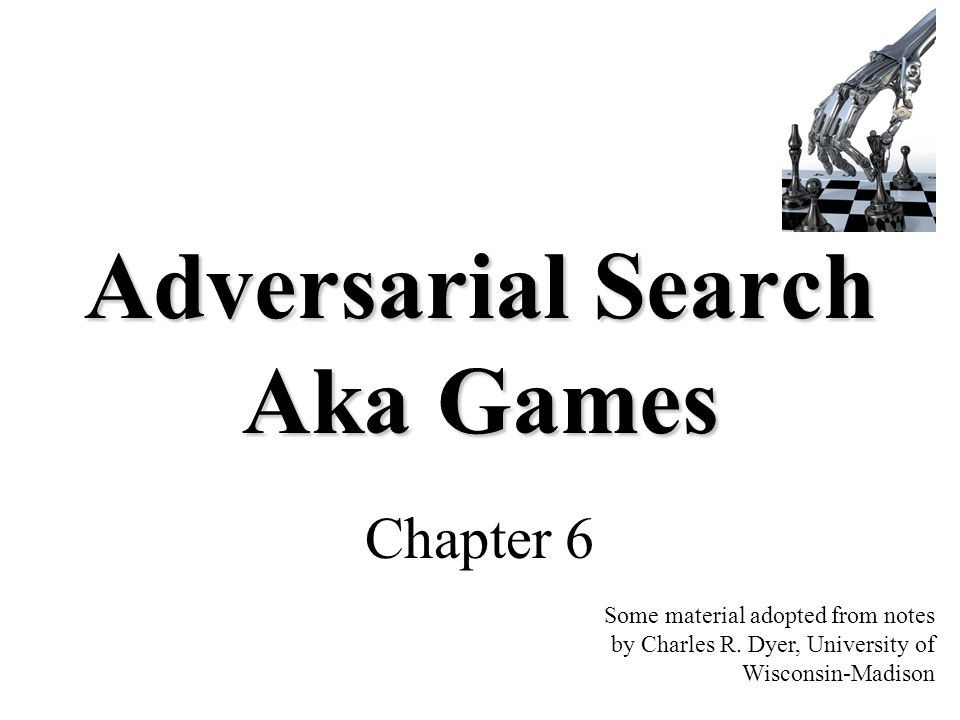Adversarial Search Aka Games Chapter 6 Some material adopted from notes by Charles R. Dyer, University of Wisconsin-Madison