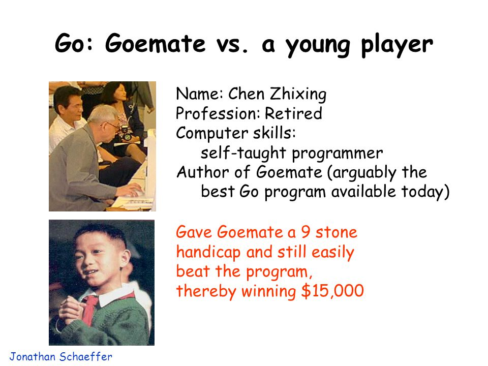 Go: Goemate vs. a young player Name: Chen Zhixing Profession: Retired Computer skills: self-taught programmer Author of Goemate (arguably the best Go