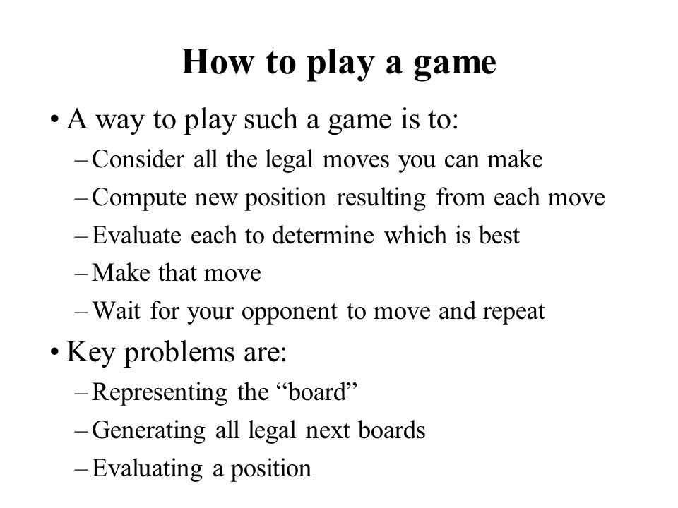 How to play a game A way to play such a game is to: –Consider all the legal moves you can make –Compute new position resulting from each move –Evaluat