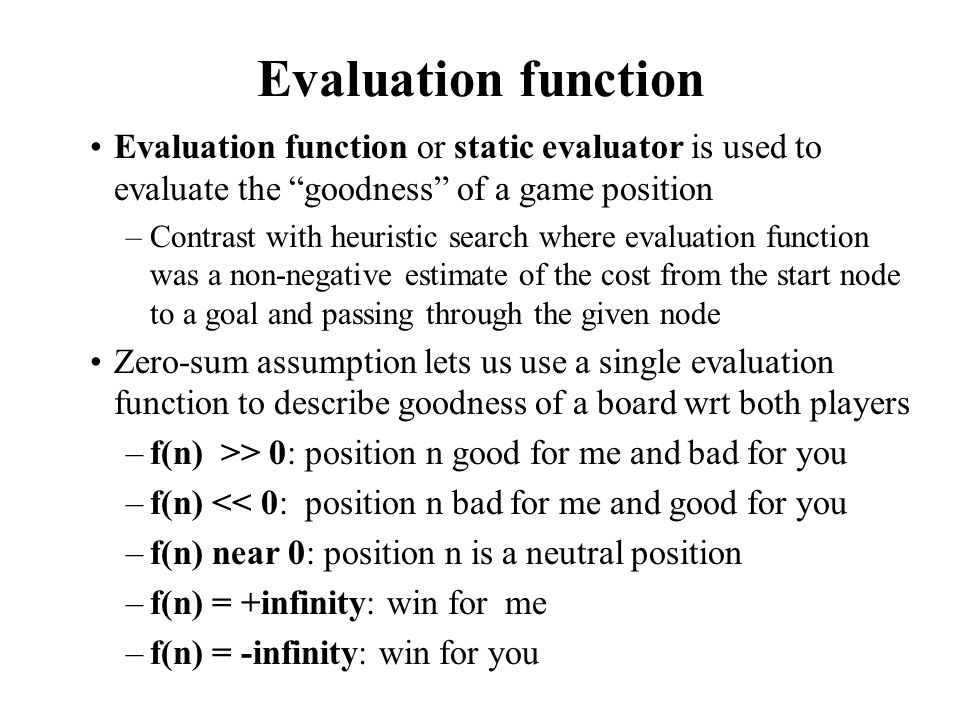 """Evaluation function Evaluation function or static evaluator is used to evaluate the """"goodness"""" of a game position –Contrast with heuristic search wher"""