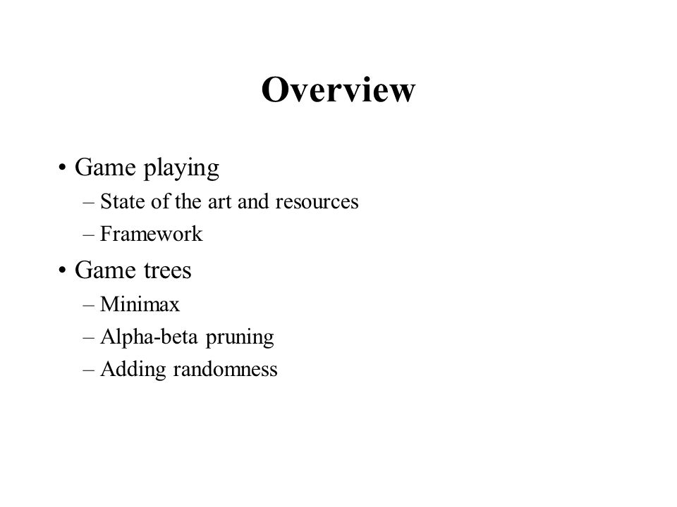 Overview Game playing –State of the art and resources –Framework Game trees –Minimax –Alpha-beta pruning –Adding randomness