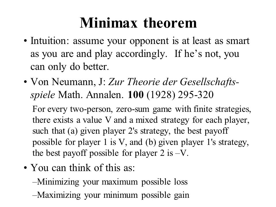 Minimax theorem Intuition: assume your opponent is at least as smart as you are and play accordingly. If he's not, you can only do better. Von Neumann
