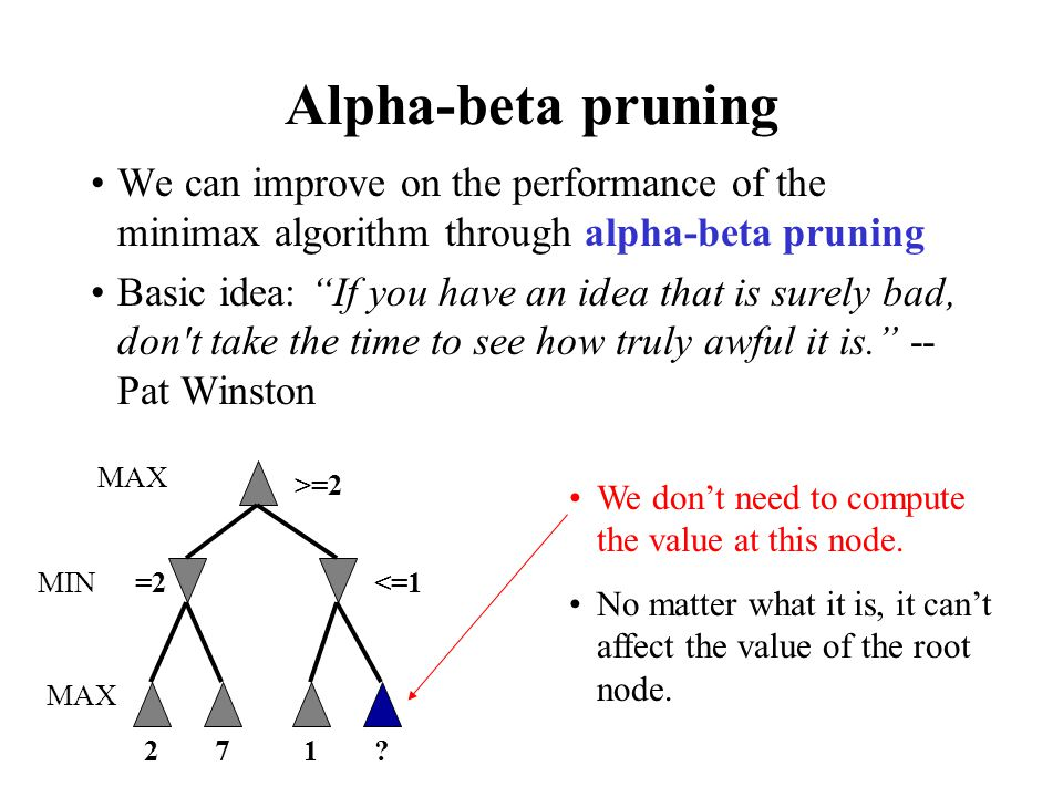 """Alpha-beta pruning We can improve on the performance of the minimax algorithm through alpha-beta pruning Basic idea: """"If you have an idea that is sure"""