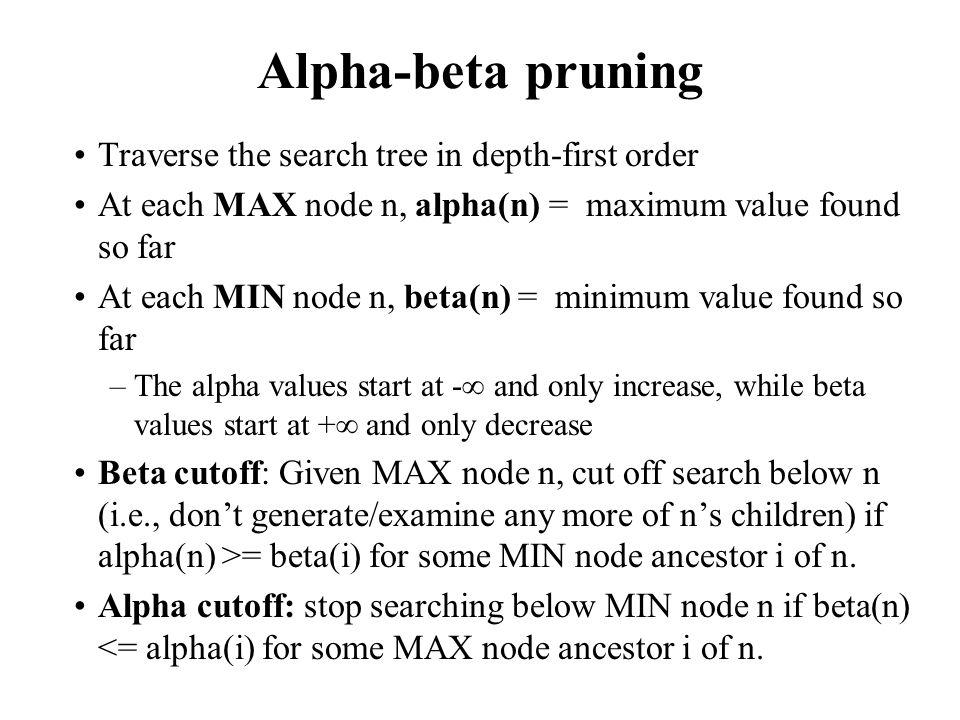 Alpha-beta pruning Traverse the search tree in depth-first order At each MAX node n, alpha(n) = maximum value found so far At each MIN node n, beta(n)