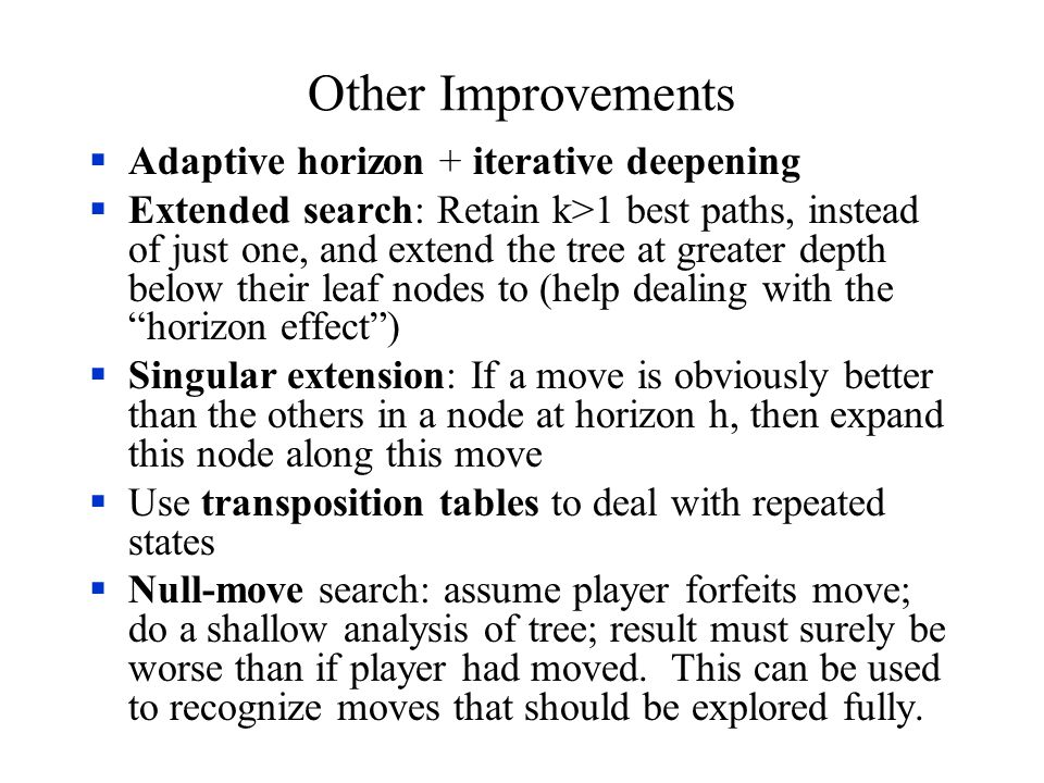 Other Improvements  Adaptive horizon + iterative deepening  Extended search: Retain k>1 best paths, instead of just one, and extend the tree at grea