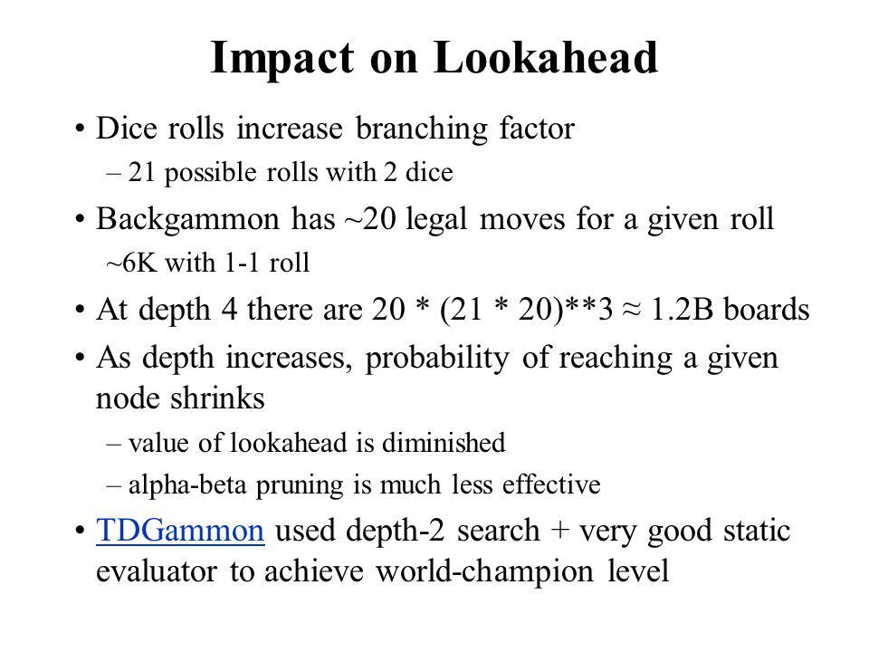Impact on Lookahead Dice rolls increase branching factor –21 possible rolls with 2 dice Backgammon has ~20 legal moves for a given roll ~6K with 1-1 r