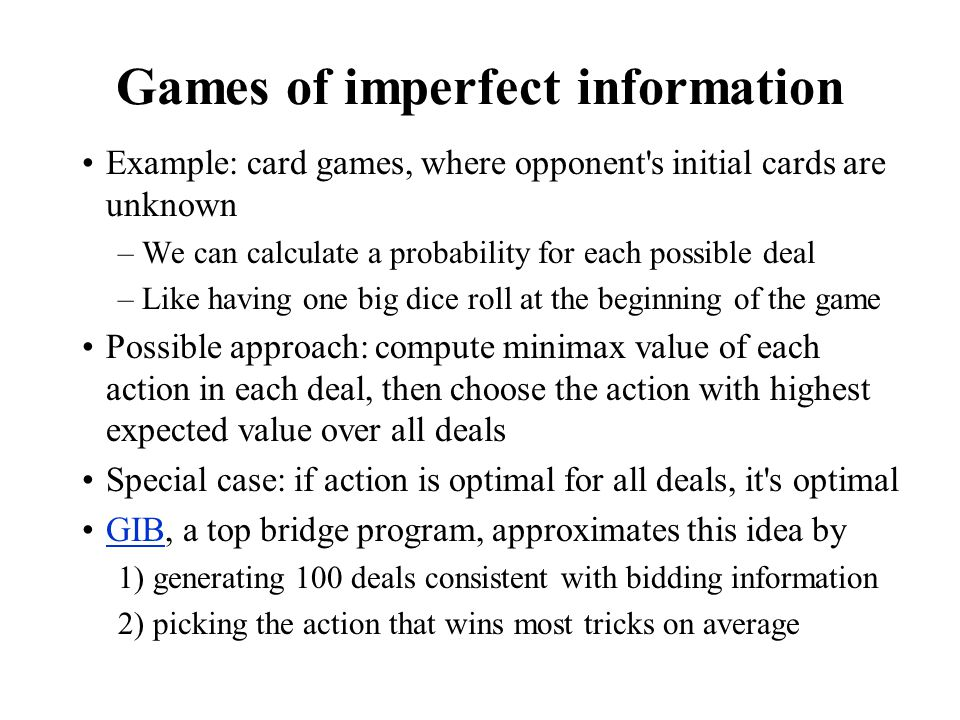Games of imperfect information Example: card games, where opponent's initial cards are unknown –We can calculate a probability for each possible deal