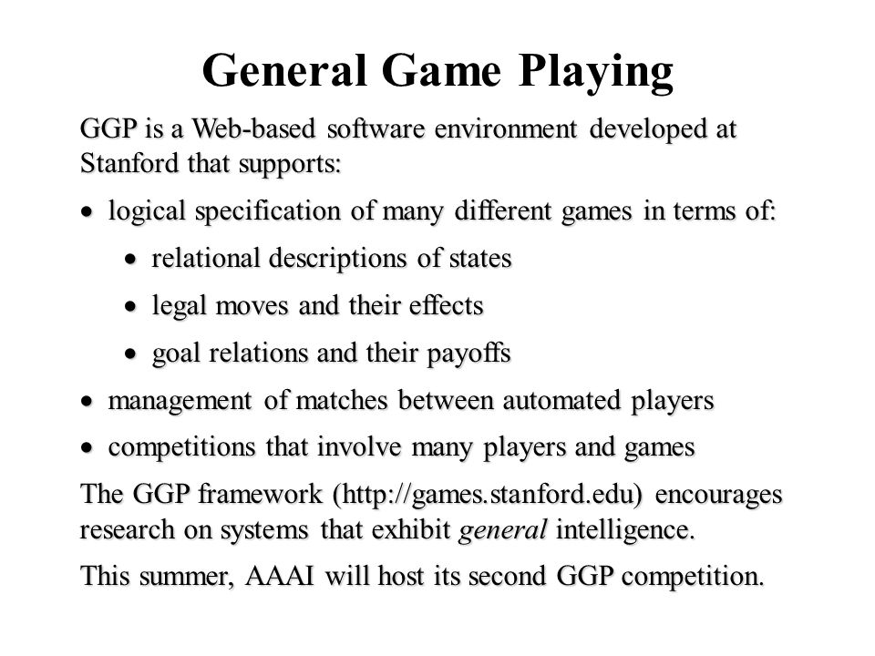 General Game Playing GGP is a Web-based software environment developed at Stanford that supports:  logical specification of many different games in t