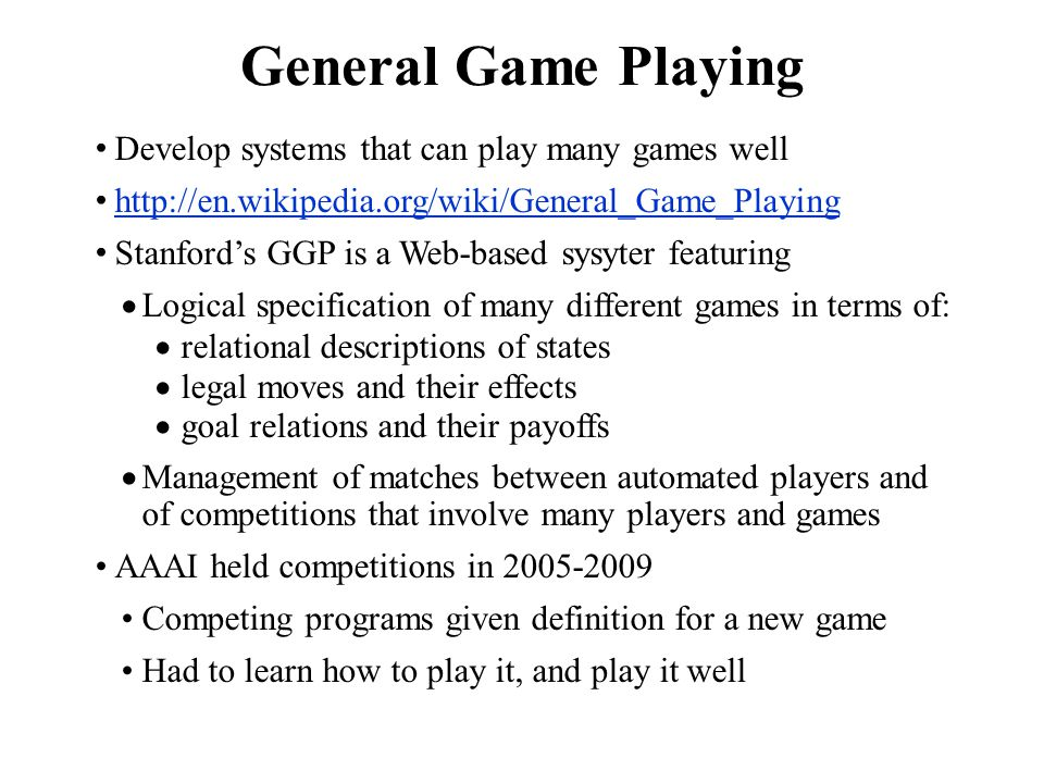 General Game Playing Develop systems that can play many games well http://en.wikipedia.org/wiki/General_Game_Playing Stanford's GGP is a Web-based sys
