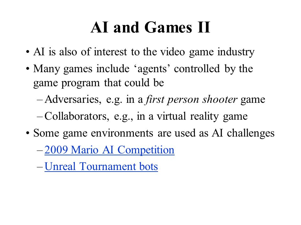 AI and Games II AI is also of interest to the video game industry Many games include 'agents' controlled by the game program that could be –Adversarie