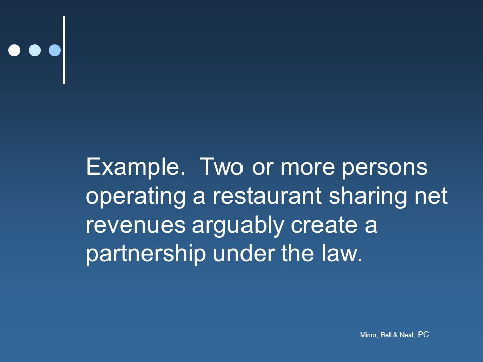 Minor, Bell & Neal, PC. Example. Two or more persons operating a restaurant sharing net revenues arguably create a partnership under the law.