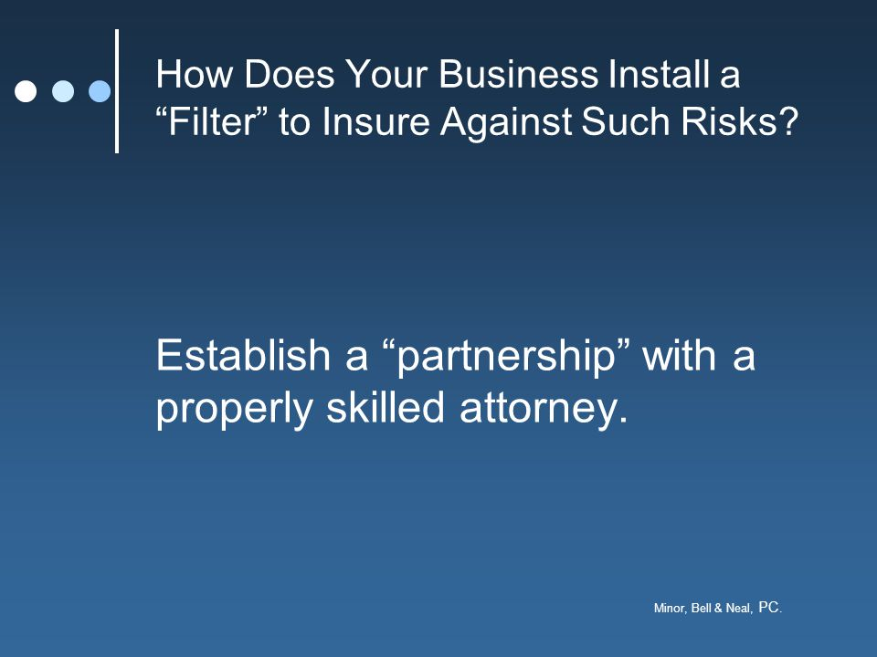 """Minor, Bell & Neal, PC. How Does Your Business Install a """"Filter"""" to Insure Against Such Risks? Establish a """"partnership"""" with a properly skilled atto"""
