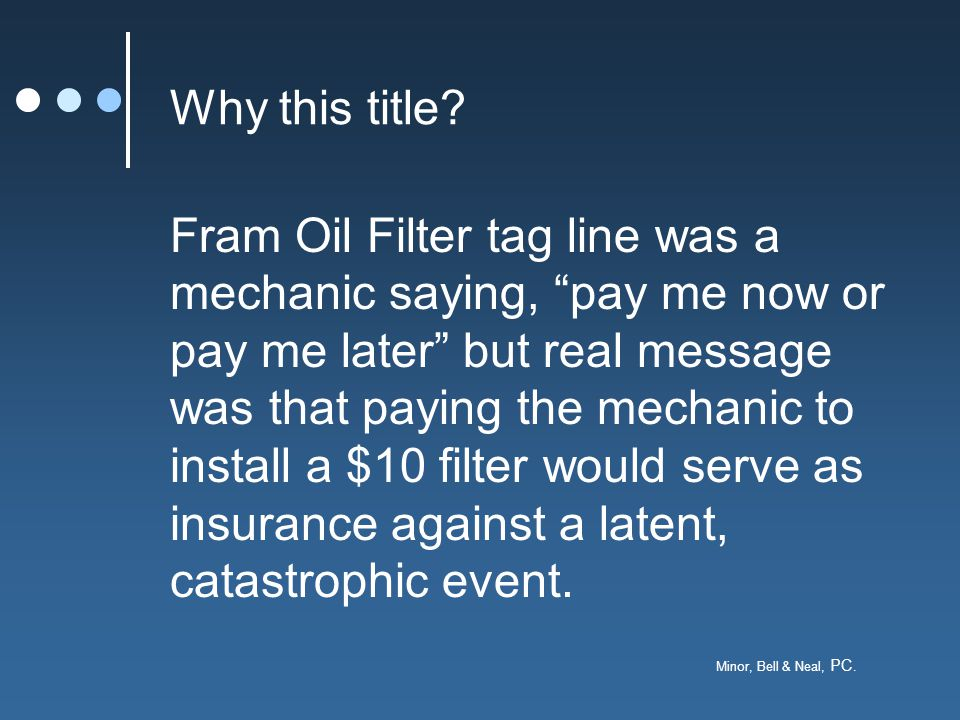 """Minor, Bell & Neal, PC. Why this title? Fram Oil Filter tag line was a mechanic saying, """"pay me now or pay me later"""" but real message was that paying"""