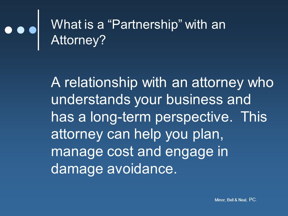 """Minor, Bell & Neal, PC. What is a """"Partnership"""" with an Attorney? A relationship with an attorney who understands your business and has a long-term pe"""
