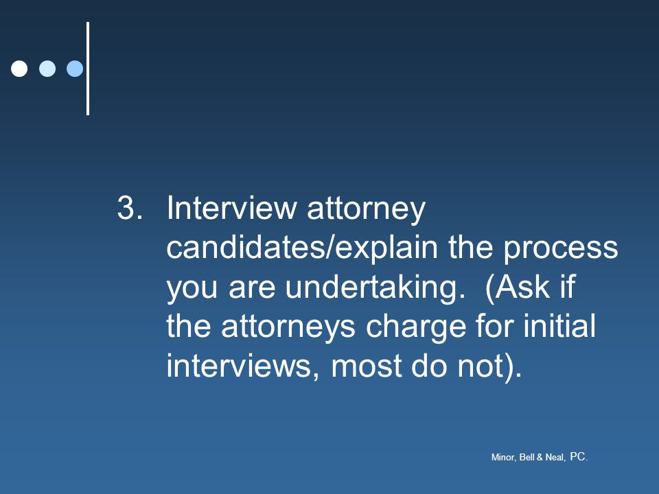 Minor, Bell & Neal, PC. 3.Interview attorney candidates/explain the process you are undertaking. (Ask if the attorneys charge for initial interviews,