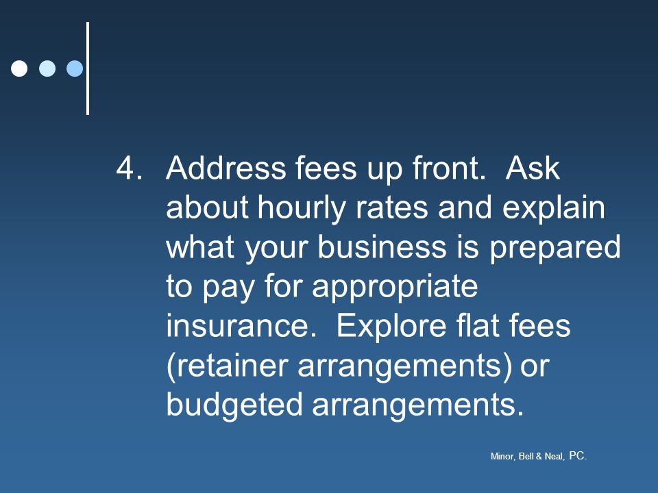 Minor, Bell & Neal, PC. 4.Address fees up front.