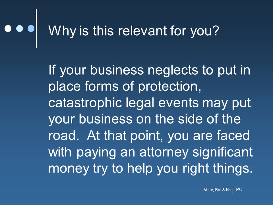 Minor, Bell & Neal, PC. Why is this relevant for you? If your business neglects to put in place forms of protection, catastrophic legal events may put