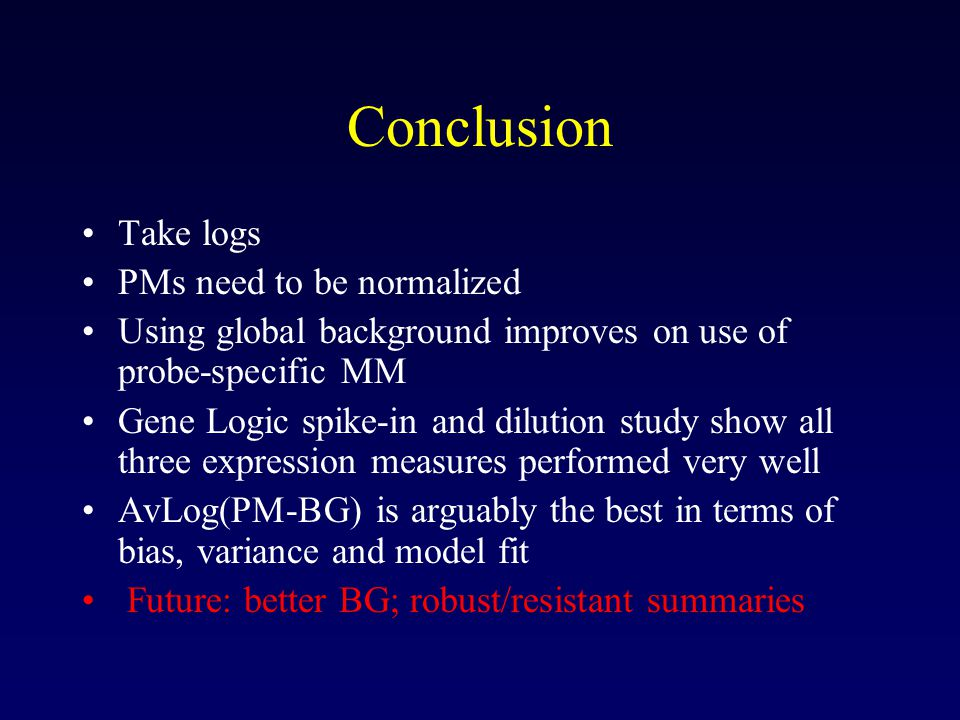 Conclusion Take logs PMs need to be normalized Using global background improves on use of probe-specific MM Gene Logic spike-in and dilution study show all three expression measures performed very well AvLog(PM-BG) is arguably the best in terms of bias, variance and model fit Future: better BG; robust/resistant summaries