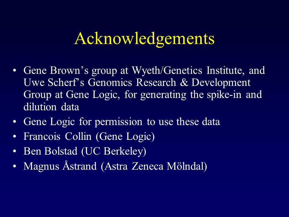 Acknowledgements Gene Brown's group at Wyeth/Genetics Institute, and Uwe Scherf's Genomics Research & Development Group at Gene Logic, for generating the spike-in and dilution data Gene Logic for permission to use these data Francois Collin (Gene Logic) Ben Bolstad (UC Berkeley) Magnus Åstrand (Astra Zeneca Mölndal)