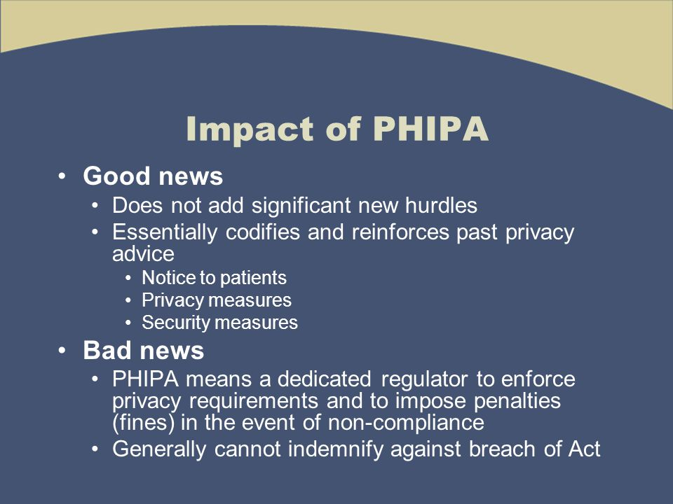 Impact of PHIPA Good news Does not add significant new hurdles Essentially codifies and reinforces past privacy advice Notice to patients Privacy measures Security measures Bad news PHIPA means a dedicated regulator to enforce privacy requirements and to impose penalties (fines) in the event of non-compliance Generally cannot indemnify against breach of Act