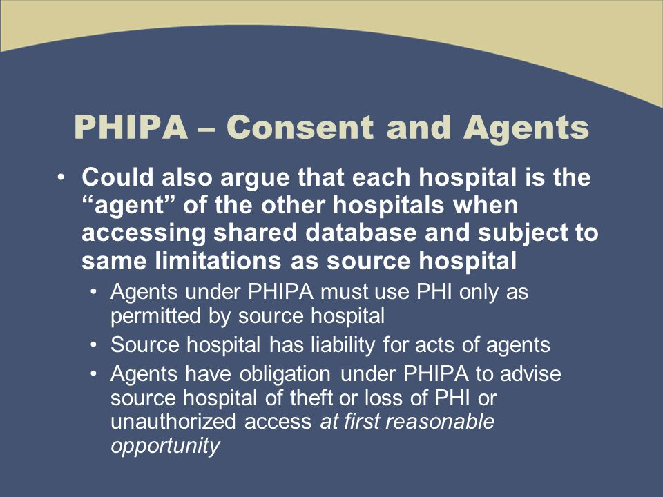 PHIPA – Consent and Agents Could also argue that each hospital is the agent of the other hospitals when accessing shared database and subject to same limitations as source hospital Agents under PHIPA must use PHI only as permitted by source hospital Source hospital has liability for acts of agents Agents have obligation under PHIPA to advise source hospital of theft or loss of PHI or unauthorized access at first reasonable opportunity