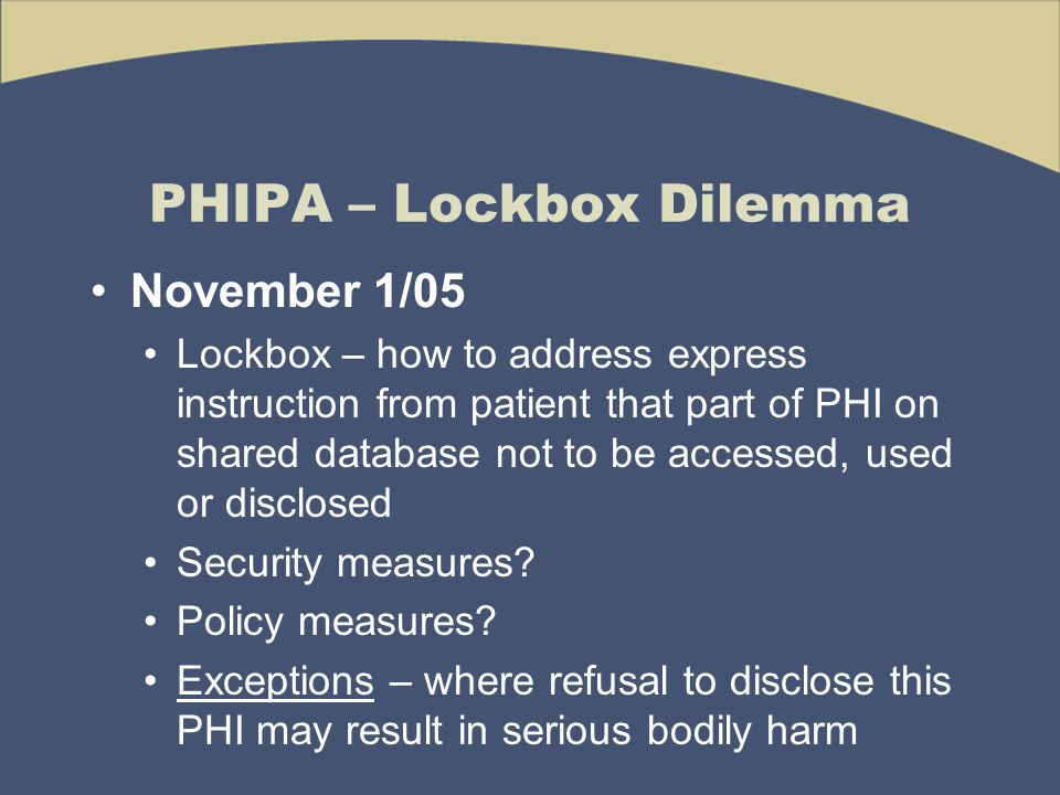 PHIPA – Lockbox Dilemma November 1/05 Lockbox – how to address express instruction from patient that part of PHI on shared database not to be accessed, used or disclosed Security measures.