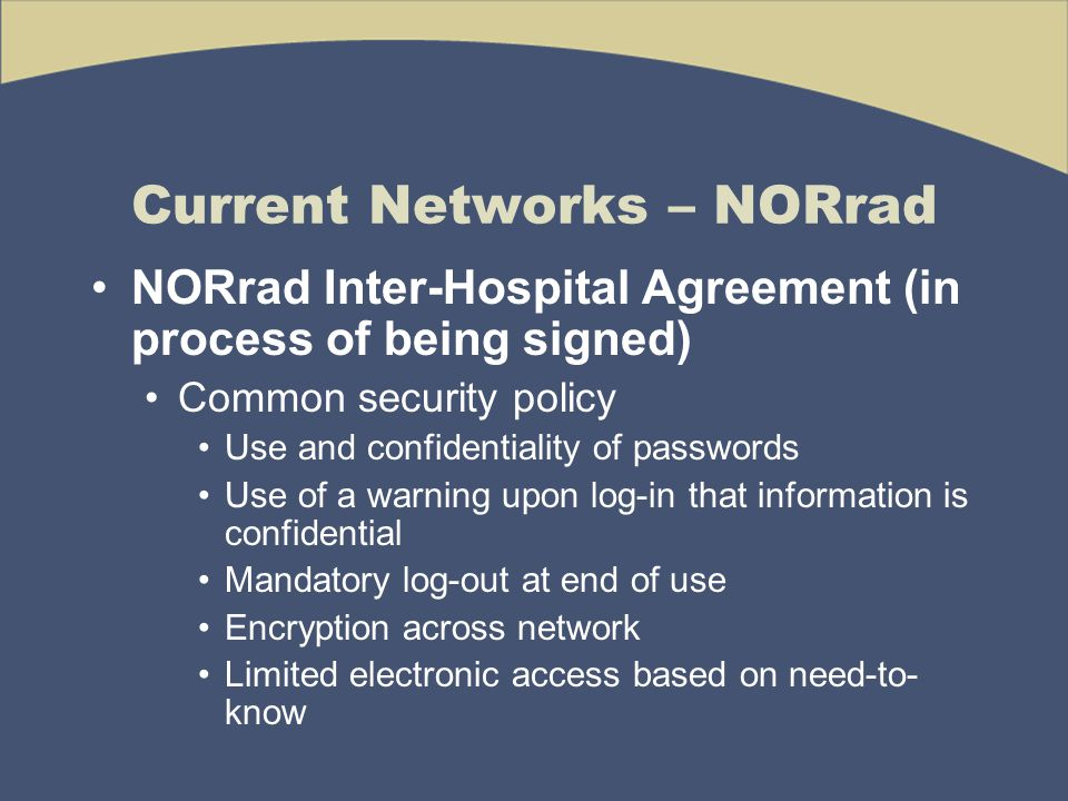 Current Networks – NORrad NORrad Inter-Hospital Agreement (in process of being signed) Common security policy Use and confidentiality of passwords Use of a warning upon log-in that information is confidential Mandatory log-out at end of use Encryption across network Limited electronic access based on need-to- know