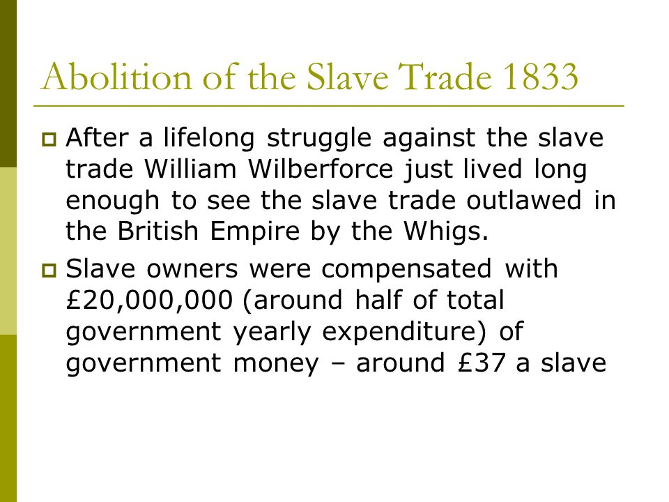 Abolition of the Slave Trade 1833  After a lifelong struggle against the slave trade William Wilberforce just lived long enough to see the slave trad