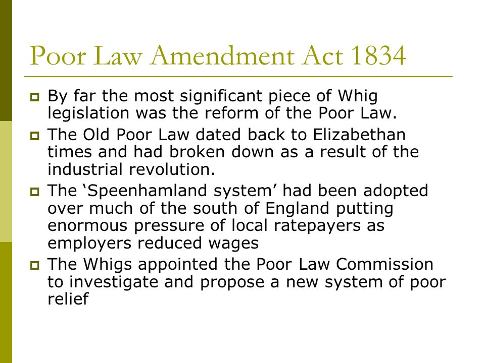 Poor Law Amendment Act 1834  By far the most significant piece of Whig legislation was the reform of the Poor Law.  The Old Poor Law dated back to E