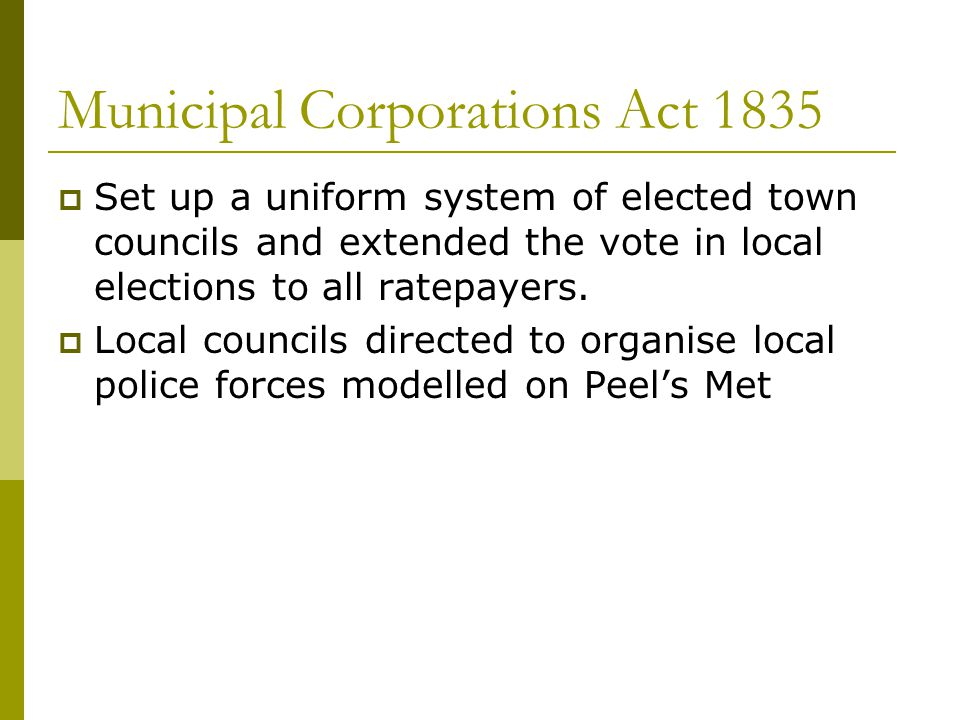 Municipal Corporations Act 1835  Set up a uniform system of elected town councils and extended the vote in local elections to all ratepayers.  Local