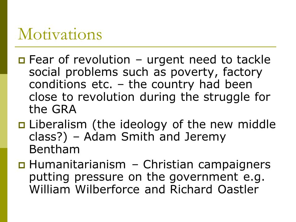 Motivations  Fear of revolution – urgent need to tackle social problems such as poverty, factory conditions etc.