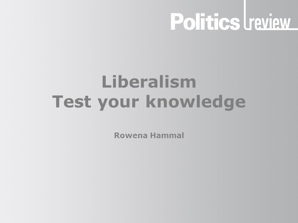 Liberalism Test your knowledge Rowena Hammal
