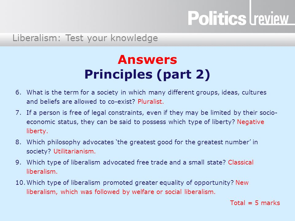 Liberalism: Test your knowledge Answers Principles (part 2) 6.What is the term for a society in which many different groups, ideas, cultures and beliefs are allowed to co-exist.