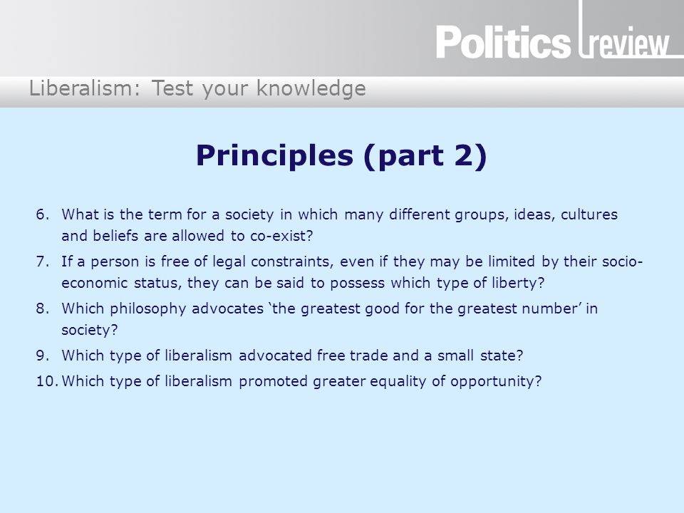 Liberalism: Test your knowledge Principles (part 2) 6.What is the term for a society in which many different groups, ideas, cultures and beliefs are allowed to co-exist.
