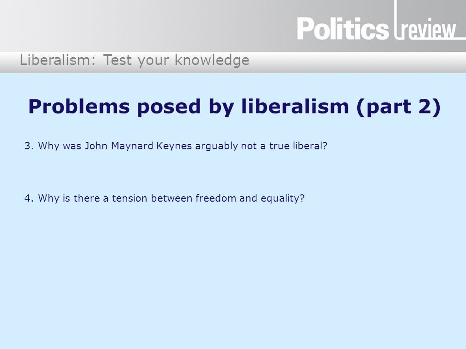 Liberalism: Test your knowledge Problems posed by liberalism (part 3) 5.Fill in the gaps: John Rawls suggested that, in order to decide how far society should strike a balance between freedom and equality, people should imagine that they are behind a '_____ ___ ______________' which prevents them from knowing how fortunate they will be during their life.
