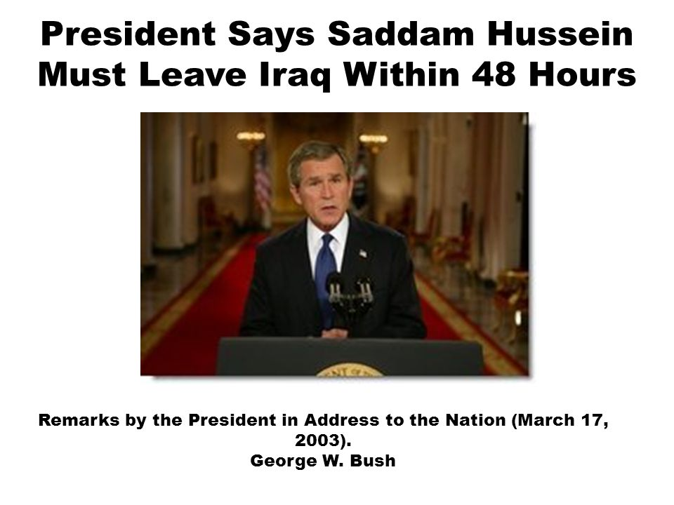 President Says Saddam Hussein Must Leave Iraq Within 48 Hours Remarks by the President in Address to the Nation (March 17, 2003). George W. Bush