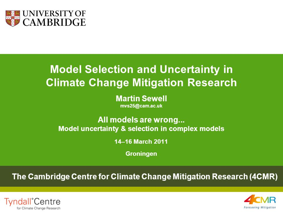 Model Selection and Uncertainty in Climate Change Mitigation Research Martin Sewell mvs25@cam.ac.uk All models are wrong...