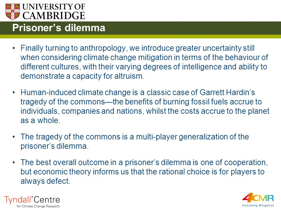 Prisoner's dilemma Finally turning to anthropology, we introduce greater uncertainty still when considering climate change mitigation in terms of the behaviour of different cultures, with their varying degrees of intelligence and ability to demonstrate a capacity for altruism.
