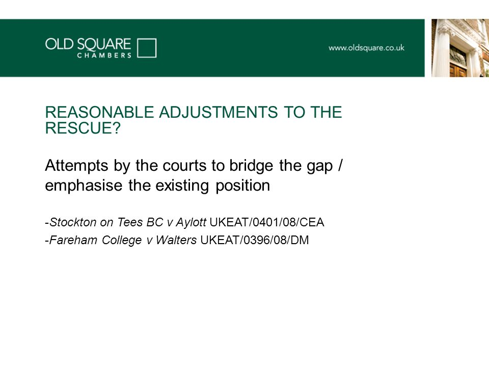 Attempts by the courts to bridge the gap / emphasise the existing position -Stockton on Tees BC v Aylott UKEAT/0401/08/CEA -Fareham College v Walters UKEAT/0396/08/DM REASONABLE ADJUSTMENTS TO THE RESCUE