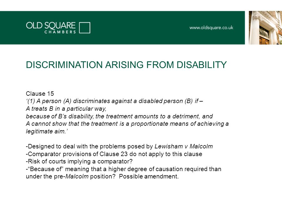 Clause 15 '(1) A person (A) discriminates against a disabled person (B) if – A treats B in a particular way, because of B's disability, the treatment amounts to a detriment, and A cannot show that the treatment is a proportionate means of achieving a legitimate aim.' -Designed to deal with the problems posed by Lewisham v Malcolm -Comparator provisions of Clause 23 do not apply to this clause -Risk of courts implying a comparator.